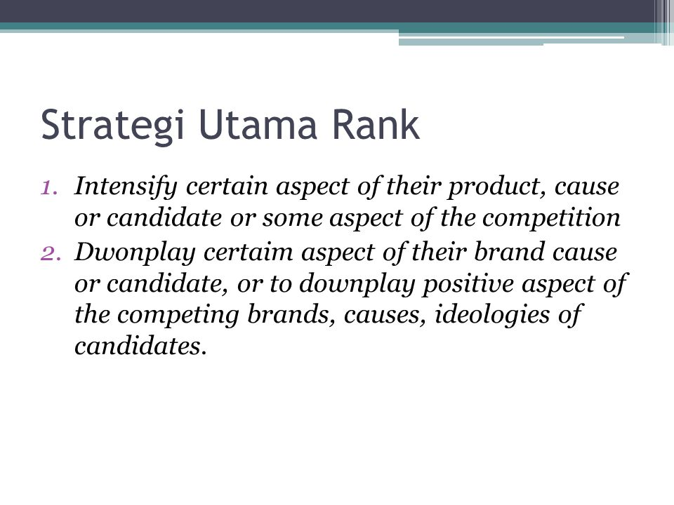 Strategi Utama Rank 1.Intensify certain aspect of their product, cause or candidate or some aspect of the competition 2.Dwonplay certaim aspect of the