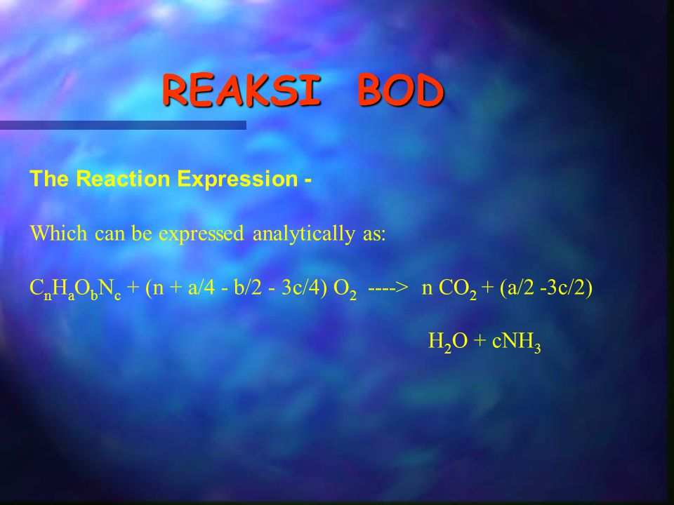 REAKSI BOD The Reaction Expression - Which can be expressed analytically as: C n H a O b N c + (n + a/4 - b/2 - 3c/4) O 2 ----> n CO 2 + (a/2 -3c/2) H 2 O + cNH 3