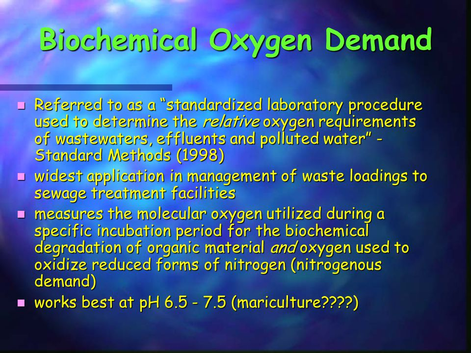 Biochemical Oxygen Demand n Referred to as a standardized laboratory procedure used to determine the relative oxygen requirements of wastewaters, effluents and polluted water - Standard Methods (1998) n widest application in management of waste loadings to sewage treatment facilities n measures the molecular oxygen utilized during a specific incubation period for the biochemical degradation of organic material and oxygen used to oxidize reduced forms of nitrogen (nitrogenous demand) n works best at pH 6.5 - 7.5 (mariculture????)