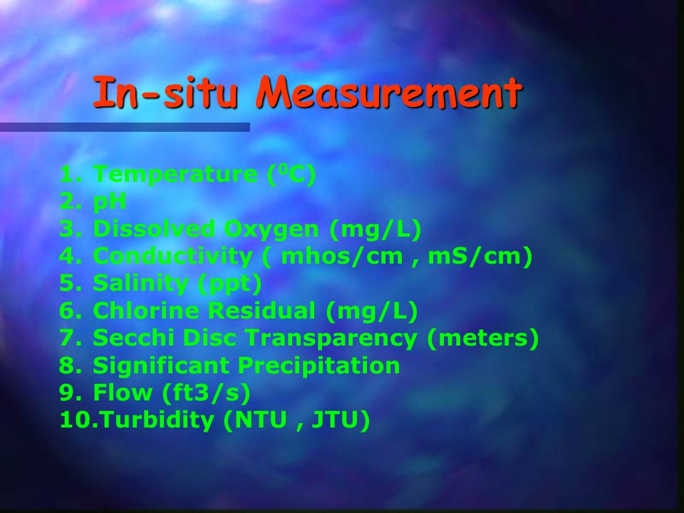 In-situ Measurement 1.Temperature ( 0 C) 2.pH 3.Dissolved Oxygen (mg/L) 4.Conductivity ( mhos/cm, mS/cm) 5.Salinity (ppt) 6.Chlorine Residual (mg/L) 7.Secchi Disc Transparency (meters) 8.Significant Precipitation 9.Flow (ft3/s) 10.Turbidity (NTU, JTU)