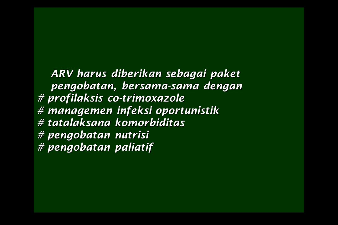 ARV harus diberikan sebagai paket pengobatan, bersama-sama dengan # profilaksis co-trimoxazole # managemen infeksi oportunistik # tatalaksana komorbiditas # pengobatan nutrisi # pengobatan paliatif ARV harus diberikan sebagai paket pengobatan, bersama-sama dengan # profilaksis co-trimoxazole # managemen infeksi oportunistik # tatalaksana komorbiditas # pengobatan nutrisi # pengobatan paliatif