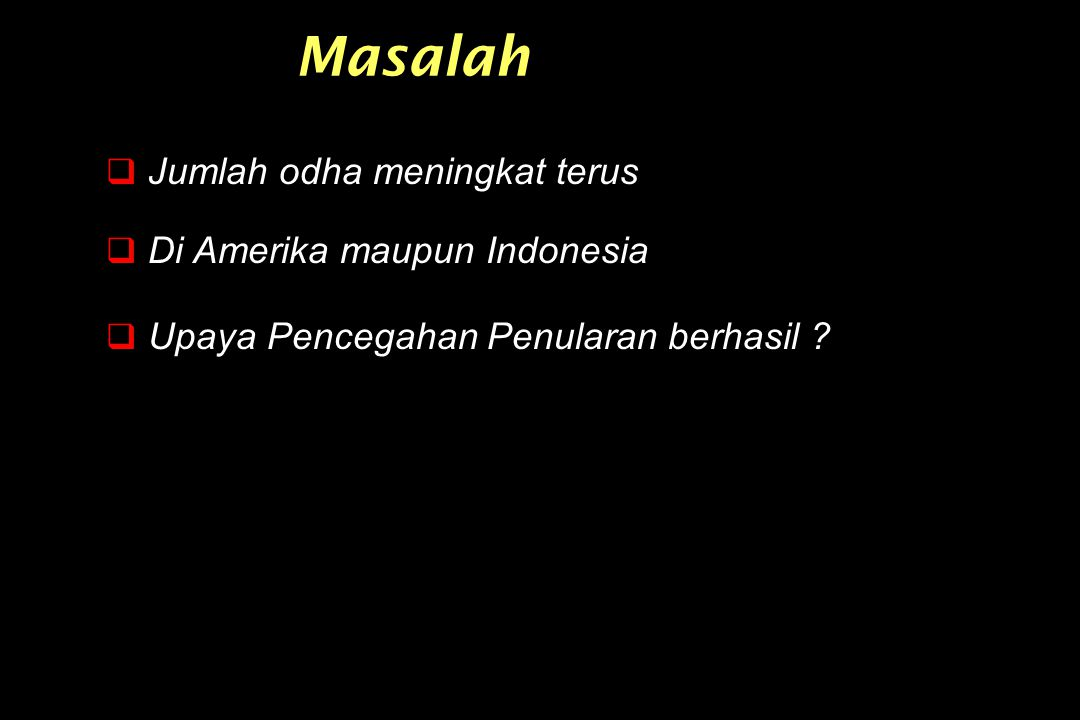 Masalah  Jumlah odha meningkat terus  Di Amerika maupun Indonesia  Upaya Pencegahan Penularan berhasil ?