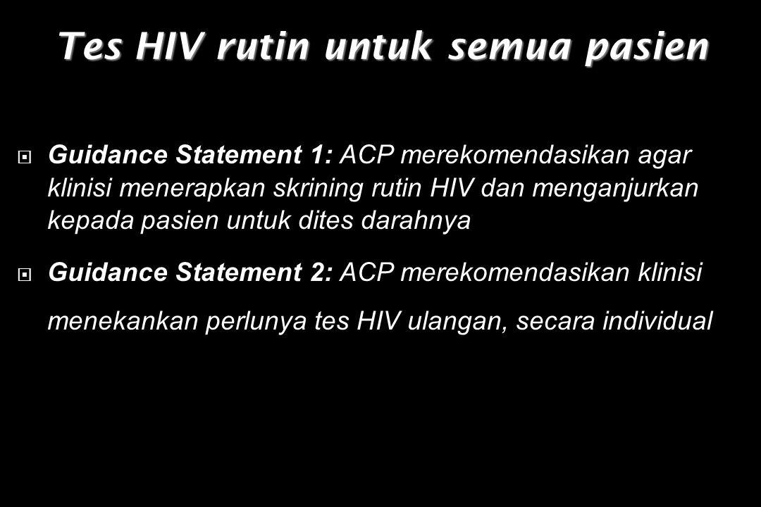 Tes HIV rutin untuk semua pasien  Guidance Statement 1: ACP merekomendasikan agar klinisi menerapkan skrining rutin HIV dan menganjurkan kepada pasien untuk dites darahnya  Guidance Statement 2: ACP merekomendasikan klinisi menekankan perlunya tes HIV ulangan, secara individual