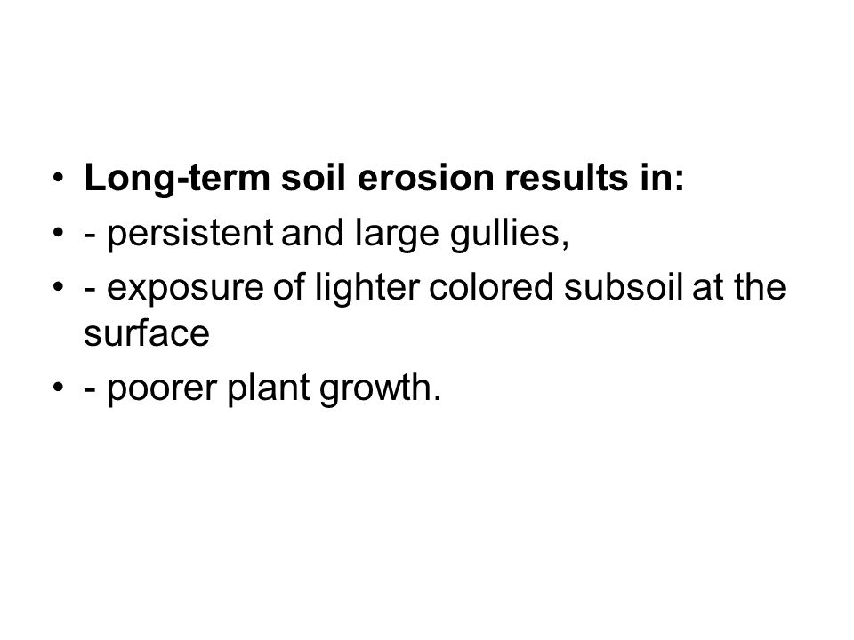 Long-term soil erosion results in: - persistent and large gullies, - exposure of lighter colored subsoil at the surface - poorer plant growth.