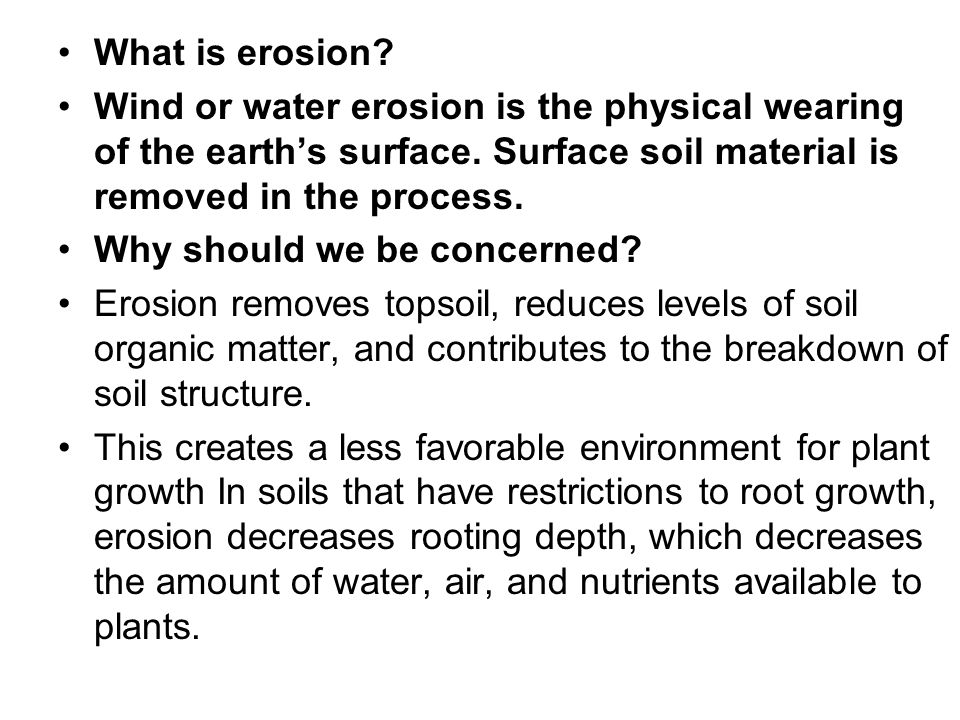 What is erosion? Wind or water erosion is the physical wearing of the earth's surface. Surface soil material is removed in the process. Why should we