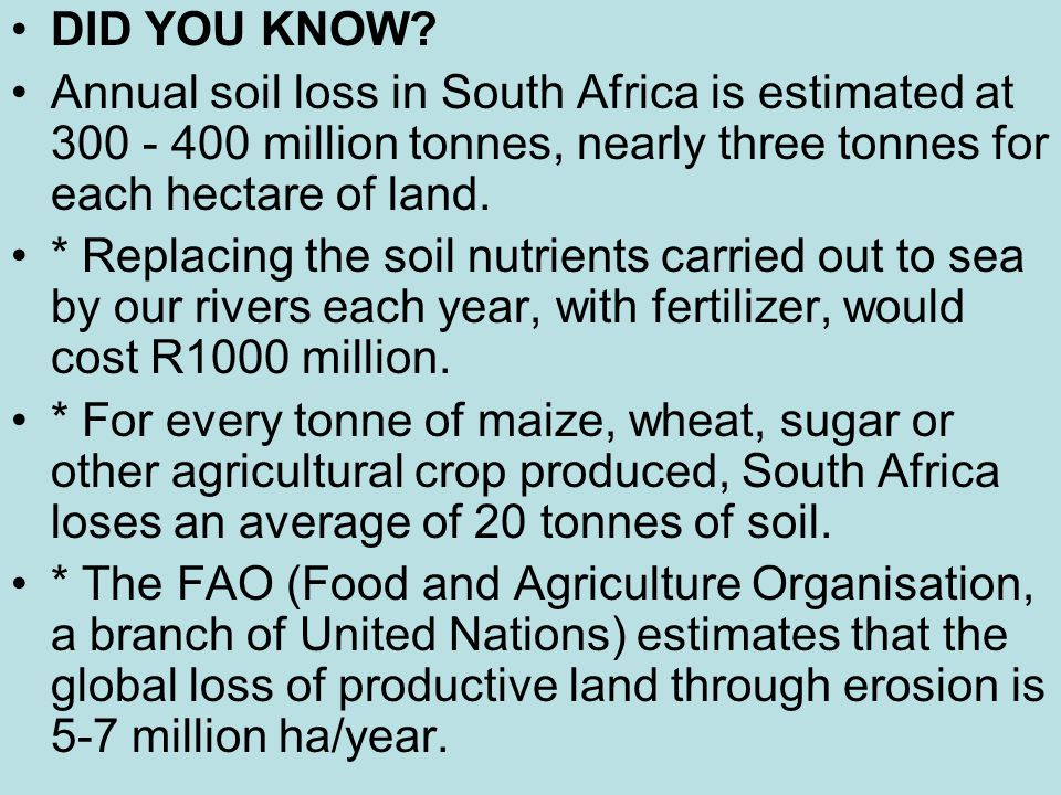 DID YOU KNOW? Annual soil loss in South Africa is estimated at 300 - 400 million tonnes, nearly three tonnes for each hectare of land. * Replacing the