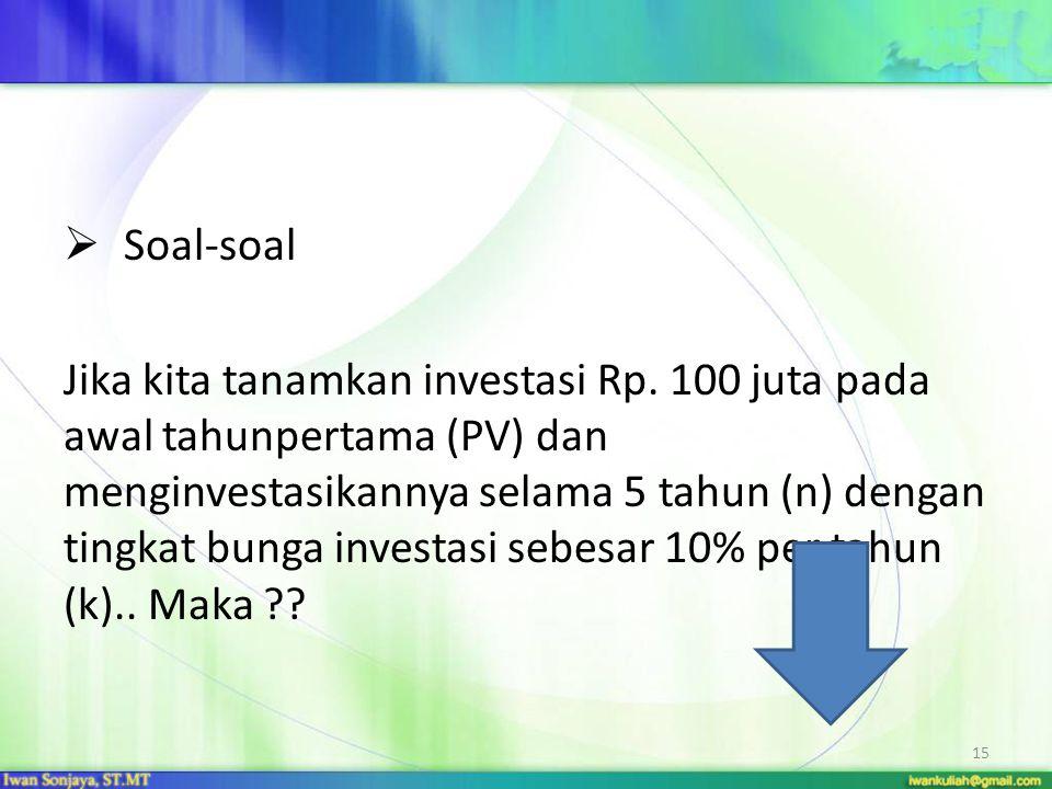15  Soal-soal Jika kita tanamkan investasi Rp. 100 juta pada awal tahunpertama (PV) dan menginvestasikannya selama 5 tahun (n) dengan tingkat bunga i