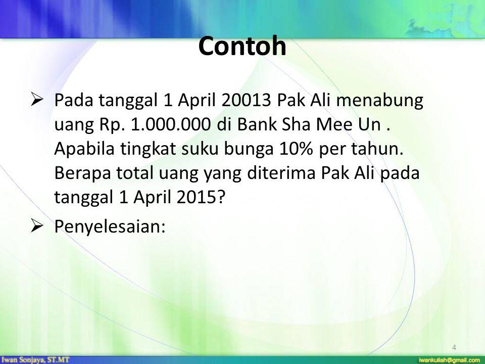 4 Contoh  Pada tanggal 1 April 20013 Pak Ali menabung uang Rp. 1.000.000 di Bank Sha Mee Un. Apabila tingkat suku bunga 10% per tahun. Berapa total u