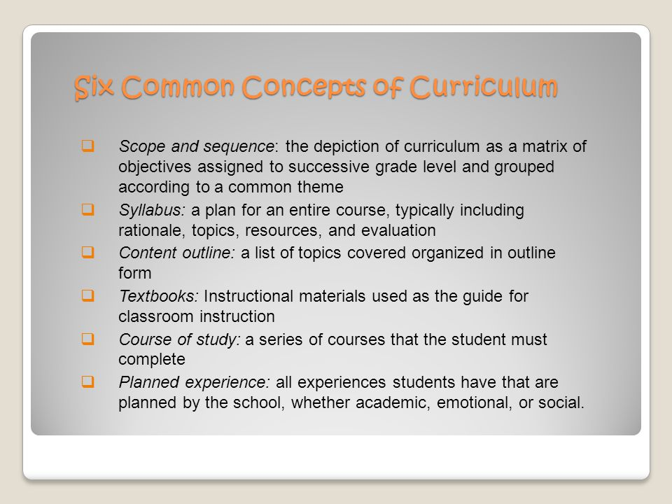 Six Common Concepts of Curriculum  Scope and sequence: the depiction of curriculum as a matrix of objectives assigned to successive grade level and grouped according to a common theme  Syllabus: a plan for an entire course, typically including rationale, topics, resources, and evaluation  Content outline: a list of topics covered organized in outline form  Textbooks: Instructional materials used as the guide for classroom instruction  Course of study: a series of courses that the student must complete  Planned experience: all experiences students have that are planned by the school, whether academic, emotional, or social.