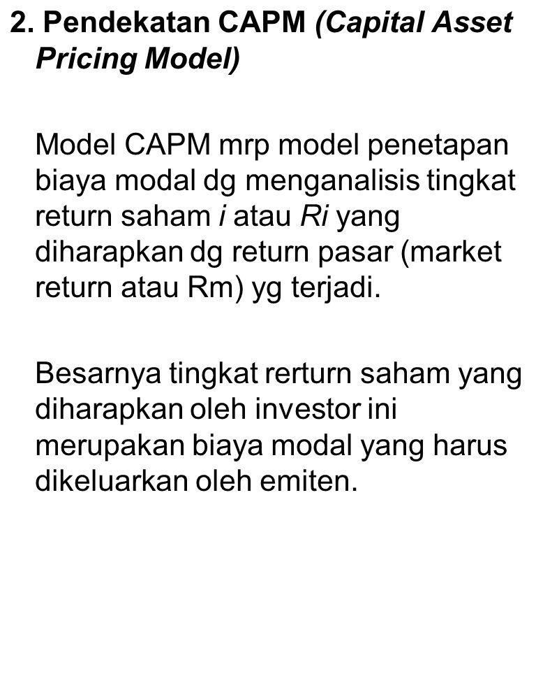 2. Pendekatan CAPM (Capital Asset Pricing Model) Model CAPM mrp model penetapan biaya modal dg menganalisis tingkat return saham i atau Ri yang dihara
