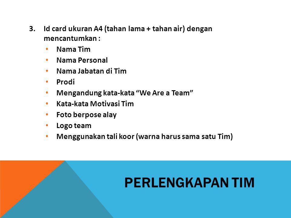 PERLENGKAPAN TIM 3.Id card ukuran A4 (tahan lama + tahan air) dengan mencantumkan : Nama Tim Nama Personal Nama Jabatan di Tim Prodi Mengandung kata-k
