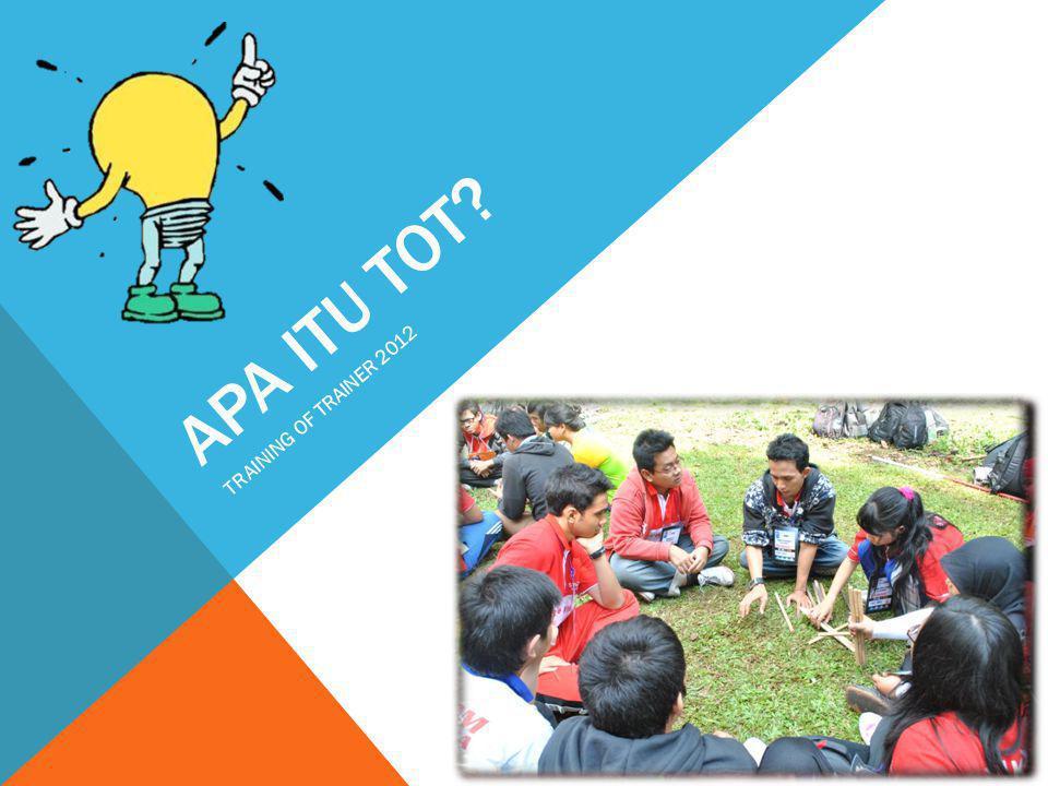 APA ITU TOT? TRAINING OF TRAINER 2012