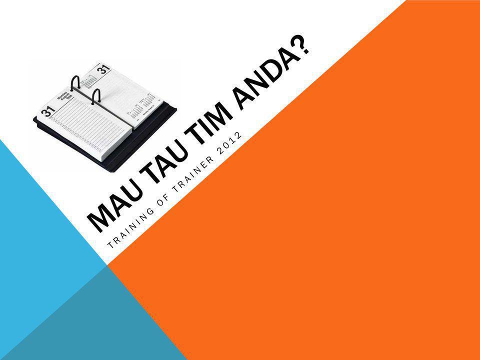 MAU TAU TIM ANDA? TRAINING OF TRAINER 2012