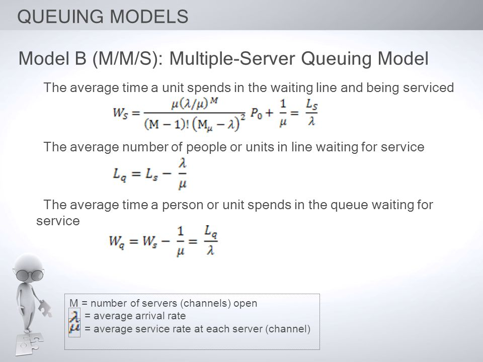 QUEUING MODELS Model B (M/M/S): Multiple-Server Queuing Model The average time a unit spends in the waiting line and being serviced The average number of people or units in line waiting for service The average time a person or unit spends in the queue waiting for service M = number of servers (channels) open = average arrival rate = average service rate at each server (channel)