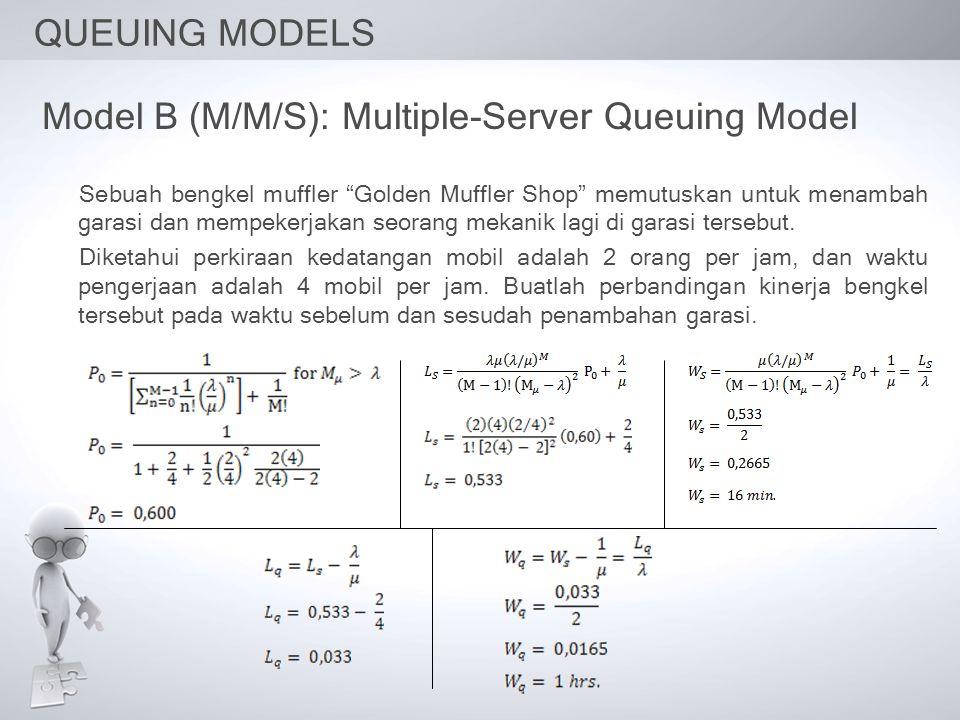 QUEUING MODELS Model B (M/M/S): Multiple-Server Queuing Model Sebuah bengkel muffler Golden Muffler Shop memutuskan untuk menambah garasi dan mempekerjakan seorang mekanik lagi di garasi tersebut.