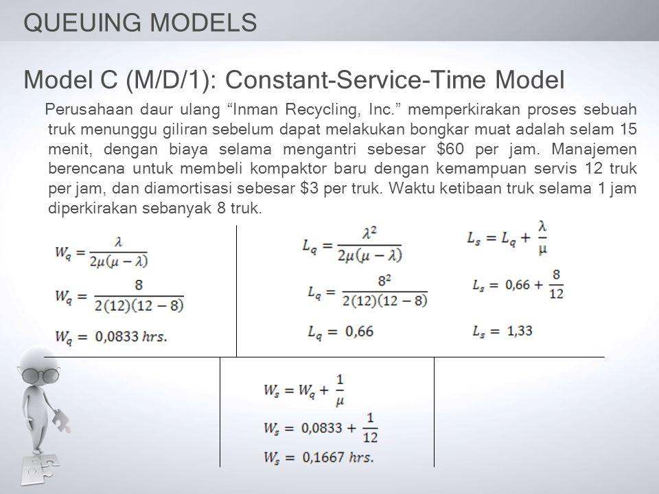 QUEUING MODELS Model C (M/D/1): Constant-Service-Time Model Perusahaan daur ulang Inman Recycling, Inc. memperkirakan proses sebuah truk menunggu giliran sebelum dapat melakukan bongkar muat adalah selam 15 menit, dengan biaya selama mengantri sebesar $60 per jam.