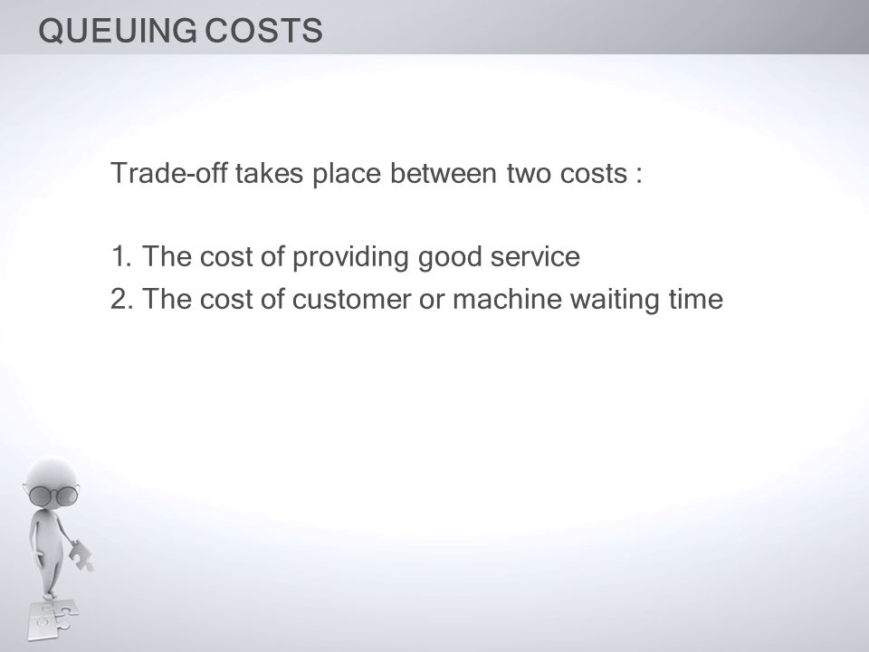 QUEUING COSTS Trade-off takes place between two costs : 1. The cost of providing good service 2. The cost of customer or machine waiting time