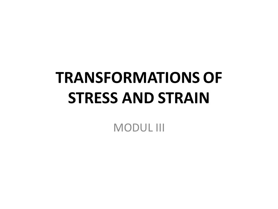 TRANSFORMATIONS OF STRESS AND STRAIN MODUL III
