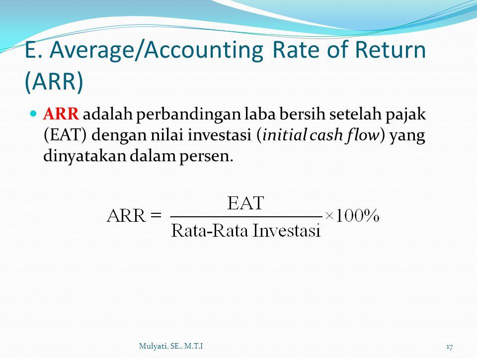 E. Average/Accounting Rate of Return (ARR) ARR adalah perbandingan laba bersih setelah pajak (EAT) dengan nilai investasi (initial cash flow) yang din