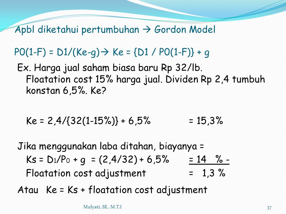 Mulyati, SE., M.T.I37 Apbl diketahui pertumbuhan  Gordon Model P0(1-F) = D1/(Ke-g)  Ke = {D1 / P0(1-F)} + g Ex. Harga jual saham biasa baru Rp 32/lb