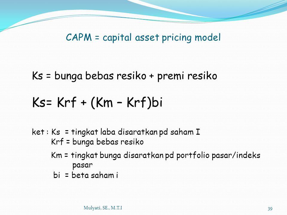 Mulyati, SE., M.T.I39 Ks= bunga bebas resiko + premi resiko Ks= Krf + (Km – Krf)bi ket : Ks = tingkat laba disaratkan pd saham I Krf = bunga bebas res