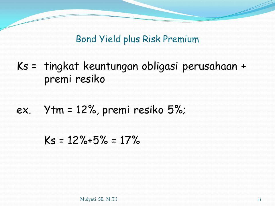 Mulyati, SE., M.T.I41 Ks = tingkat keuntungan obligasi perusahaan + premi resiko ex. Ytm = 12%, premi resiko 5%; Ks = 12%+5% = 17% Bond Yield plus Ris