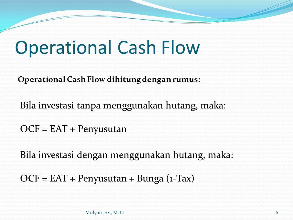 Operational Cash Flow Mulyati, SE., M.T.I6 Operational Cash Flow dihitung dengan rumus: Bila investasi tanpa menggunakan hutang, maka: OCF = EAT + Pen