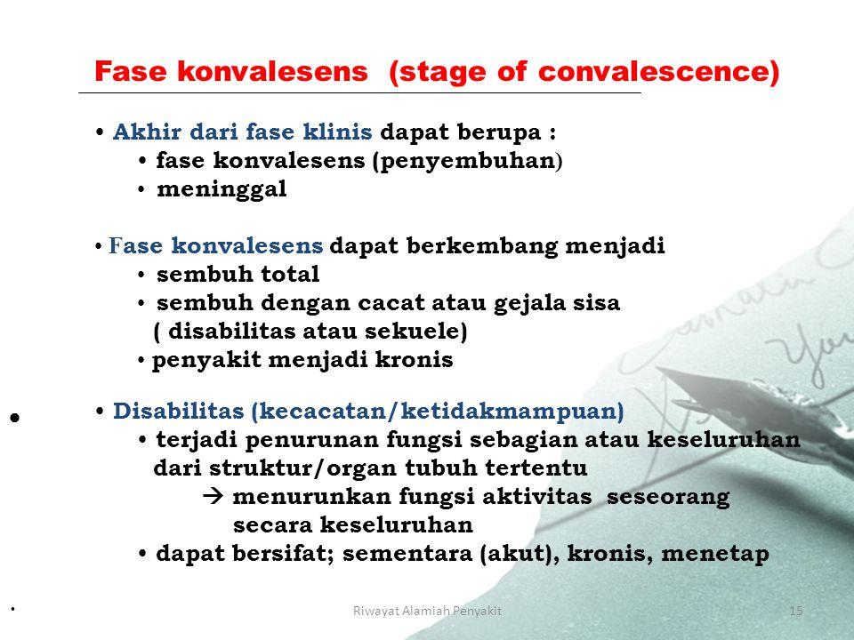 Riwayat Alamiah Penyakit15 Fase konvalesens (stage of convalescence) Akhir dari fase klinis dapat berupa : fase konvalesens (penyembuhan ) meninggal F ase konvalesens dapat berkembang menjadi sembuh total sembuh dengan cacat atau gejala sisa ( disabilitas atau sekuele) penyakit menjadi kronis  Disabilitas (kecacatan/ketidakmampuan) terjadi penurunan fungsi sebagian atau keseluruhan dari struktur/organ tubuh tertentu  menurunkan fungsi aktivitas seseorang secara keseluruhan dapat bersifat; sementara (akut), kronis, menetap ·
