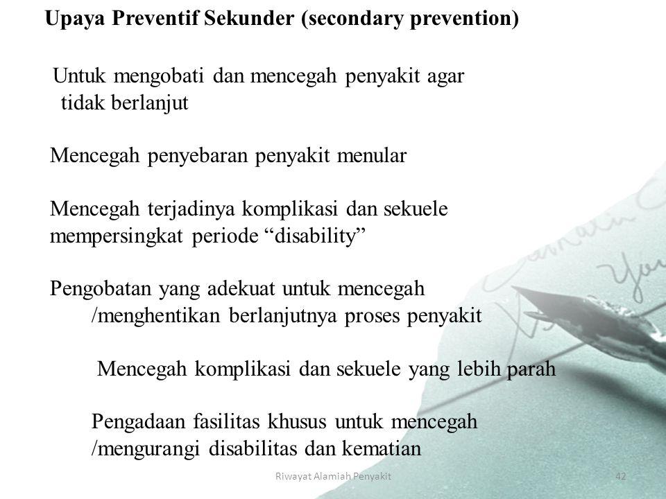 Riwayat Alamiah Penyakit42 Upaya Preventif Sekunder (secondary prevention) Untuk mengobati dan mencegah penyakit agar tidak berlanjut Mencegah penyebaran penyakit menular Mencegah terjadinya komplikasi dan sekuele mempersingkat periode disability Pengobatan yang adekuat untuk mencegah /menghentikan berlanjutnya proses penyakit Mencegah komplikasi dan sekuele yang lebih parah Pengadaan fasilitas khusus untuk mencegah /mengurangi disabilitas dan kematian -