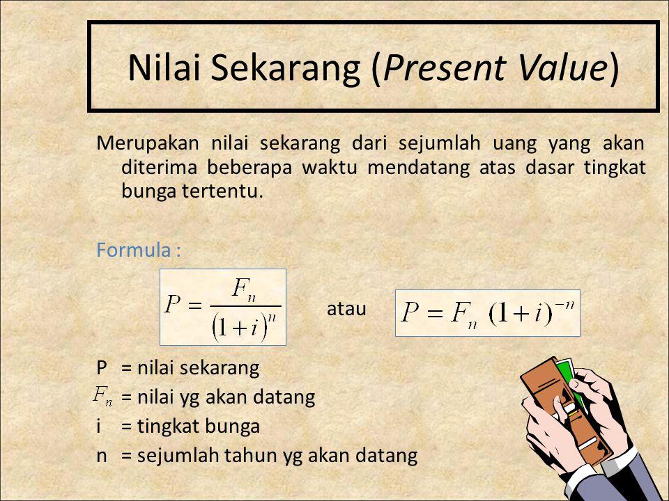 Nilai Sekarang (Present Value) Merupakan nilai sekarang dari sejumlah uang yang akan diterima beberapa waktu mendatang atas dasar tingkat bunga tertentu.