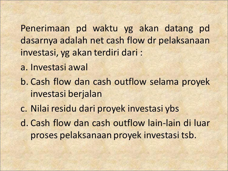 Penerimaan pd waktu yg akan datang pd dasarnya adalah net cash flow dr pelaksanaan investasi, yg akan terdiri dari : a.Investasi awal b.Cash flow dan