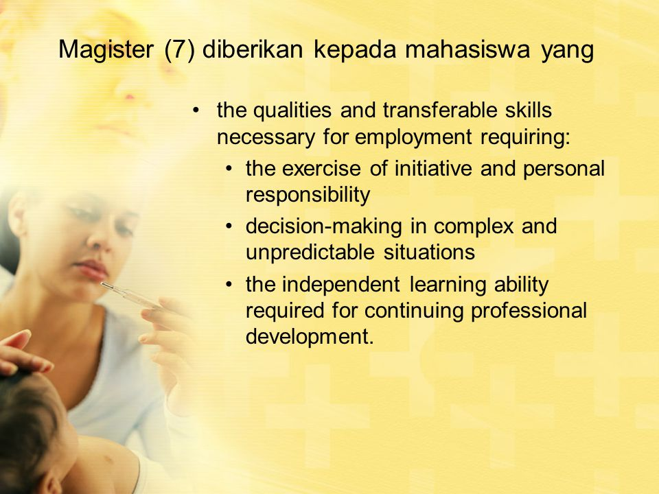 Magister (7) diberikan kepada mahasiswa yang the qualities and transferable skills necessary for employment requiring: the exercise of initiative and personal responsibility decision-making in complex and unpredictable situations the independent learning ability required for continuing professional development.