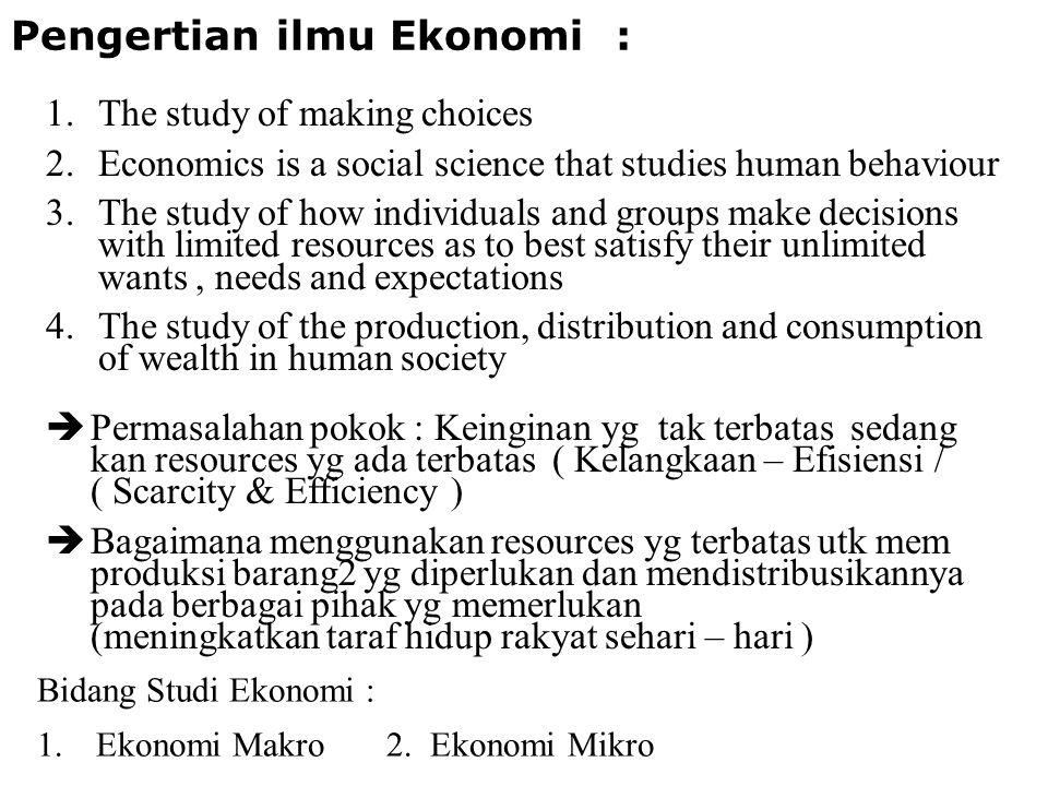 Pengertian ilmu Ekonomi : 1.The study of making choices 2.Economics is a social science that studies human behaviour 3.The study of how individuals an