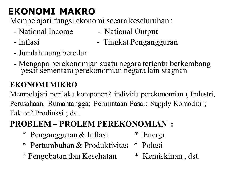 EKONOMI MAKRO Mempelajari fungsi ekonomi secara keseluruhan : - National Income - National Output - Inflasi - Tingkat Pengangguran - Jumlah uang beredar - Mengapa perekonomian suatu negara tertentu berkembang pesat sementara perekonomian negara lain stagnan EKONOMI MIKRO Mempelajari perilaku komponen2 individu perekonomian ( Industri, Perusahaan, Rumahtangga; Permintaan Pasar; Supply Komoditi ; Faktor2 Prodiuksi ; dst.