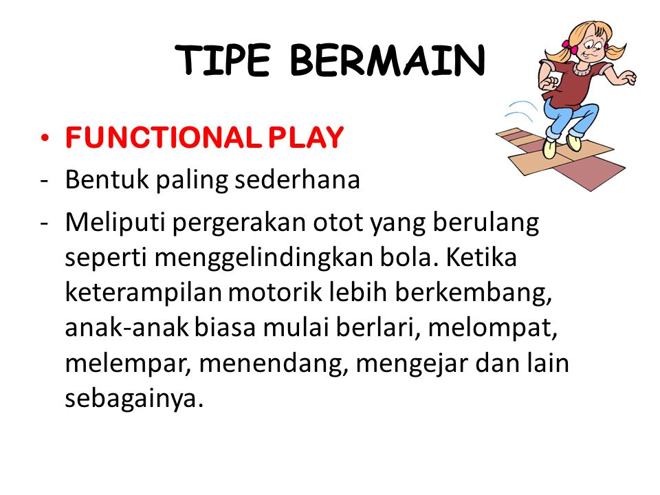 TIPE BERMAIN FUNCTIONAL PLAY -Bentuk paling sederhana -Meliputi pergerakan otot yang berulang seperti menggelindingkan bola.