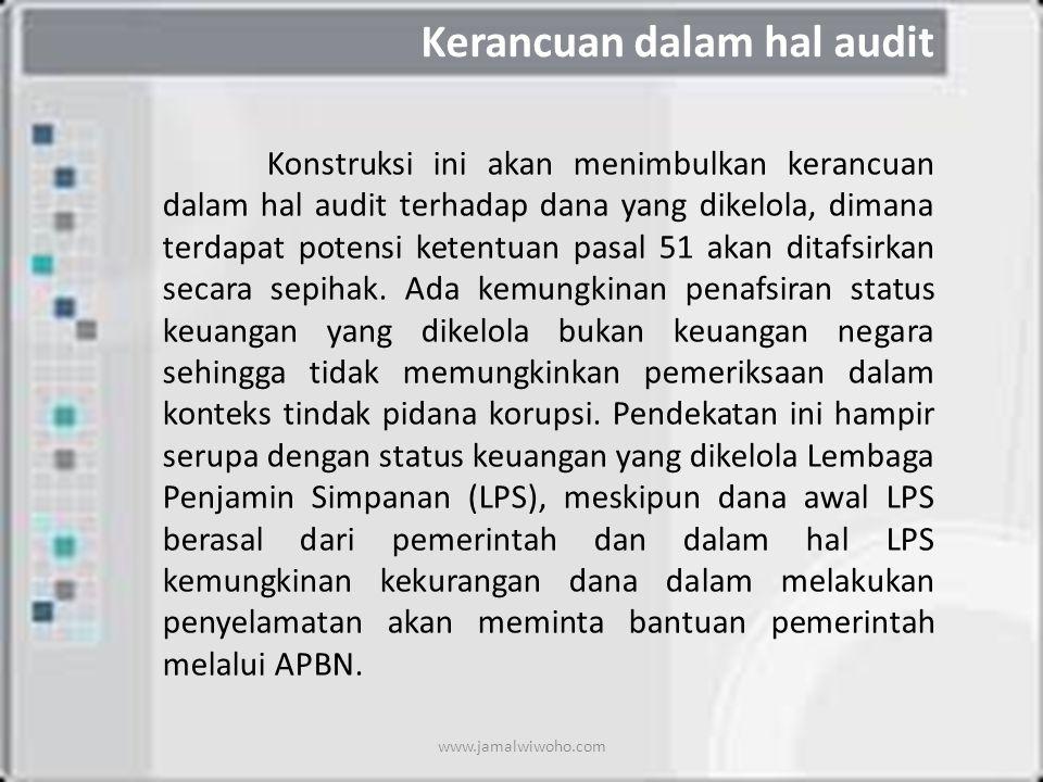 Kerancuan dalam hal audit Konstruksi ini akan menimbulkan kerancuan dalam hal audit terhadap dana yang dikelola, dimana terdapat potensi ketentuan pasal 51 akan ditafsirkan secara sepihak.