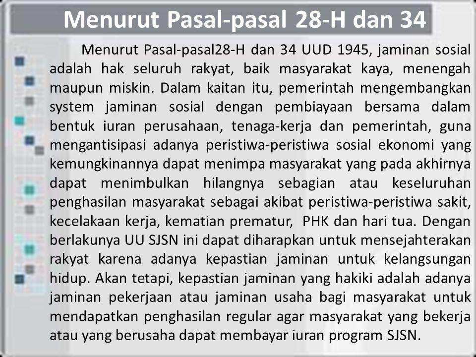 Menurut Pasal-pasal 28-H dan 34 Menurut Pasal-pasal28-H dan 34 UUD 1945, jaminan sosial adalah hak seluruh rakyat, baik masyarakat kaya, menengah maupun miskin.