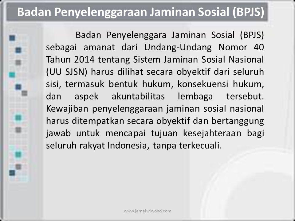 Badan Penyelenggaraan Jaminan Sosial (BPJS) Badan Penyelenggara Jaminan Sosial (BPJS) sebagai amanat dari Undang-Undang Nomor 40 Tahun 2014 tentang Sistem Jaminan Sosial Nasional (UU SJSN) harus dilihat secara obyektif dari seluruh sisi, termasuk bentuk hukum, konsekuensi hukum, dan aspek akuntabilitas lembaga tersebut.