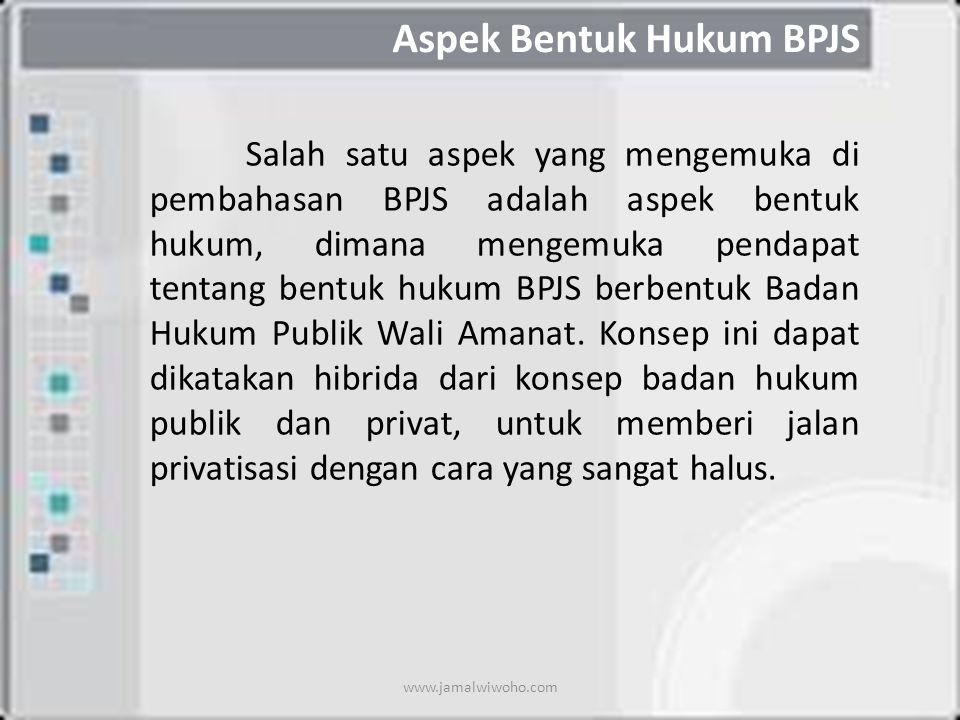 Aspek Bentuk Hukum BPJS Salah satu aspek yang mengemuka di pembahasan BPJS adalah aspek bentuk hukum, dimana mengemuka pendapat tentang bentuk hukum BPJS berbentuk Badan Hukum Publik Wali Amanat.
