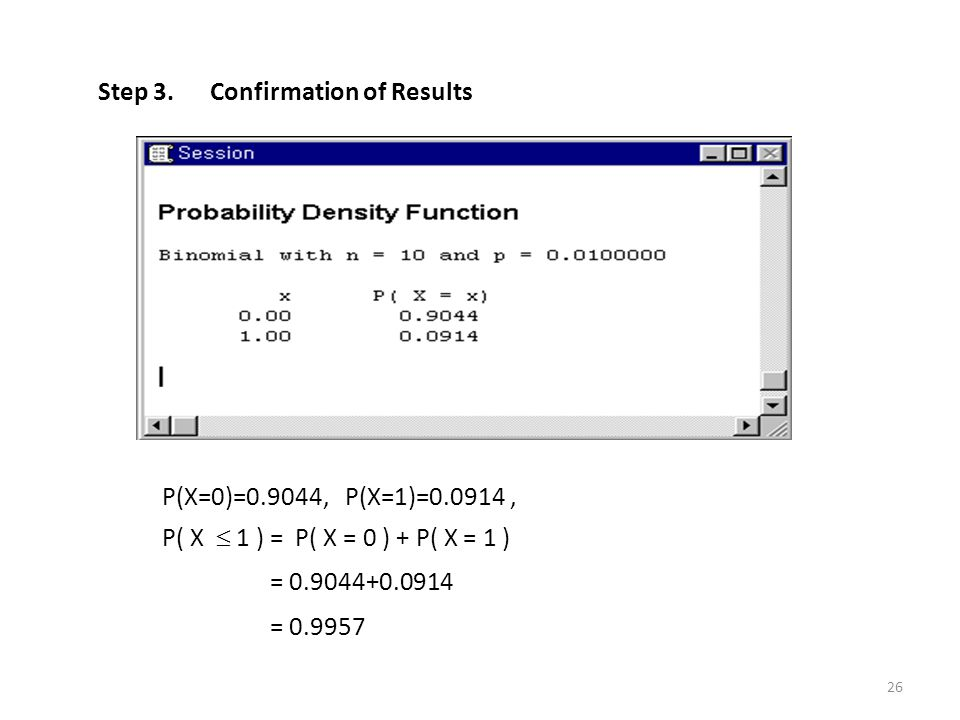 Step 3. Confirmation of Results P(X=0)=0.9044, P(X=1)=0.0914, P( X  1 ) = P( X = 0 ) + P( X = 1 ) = 0.9044+0.0914 = 0.9957 26