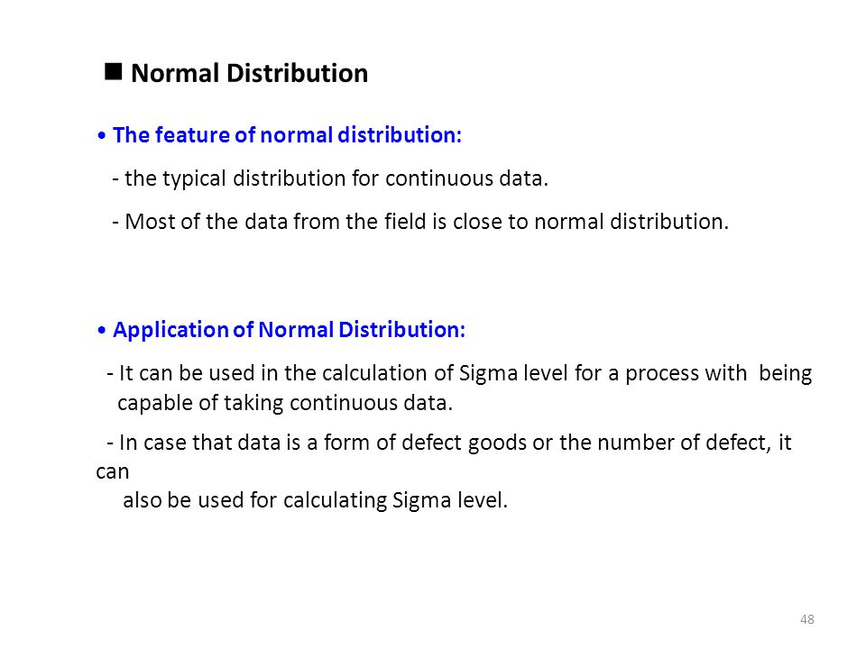 Normal Distribution The feature of normal distribution: - the typical distribution for continuous data. - Most of the data from the field is close to