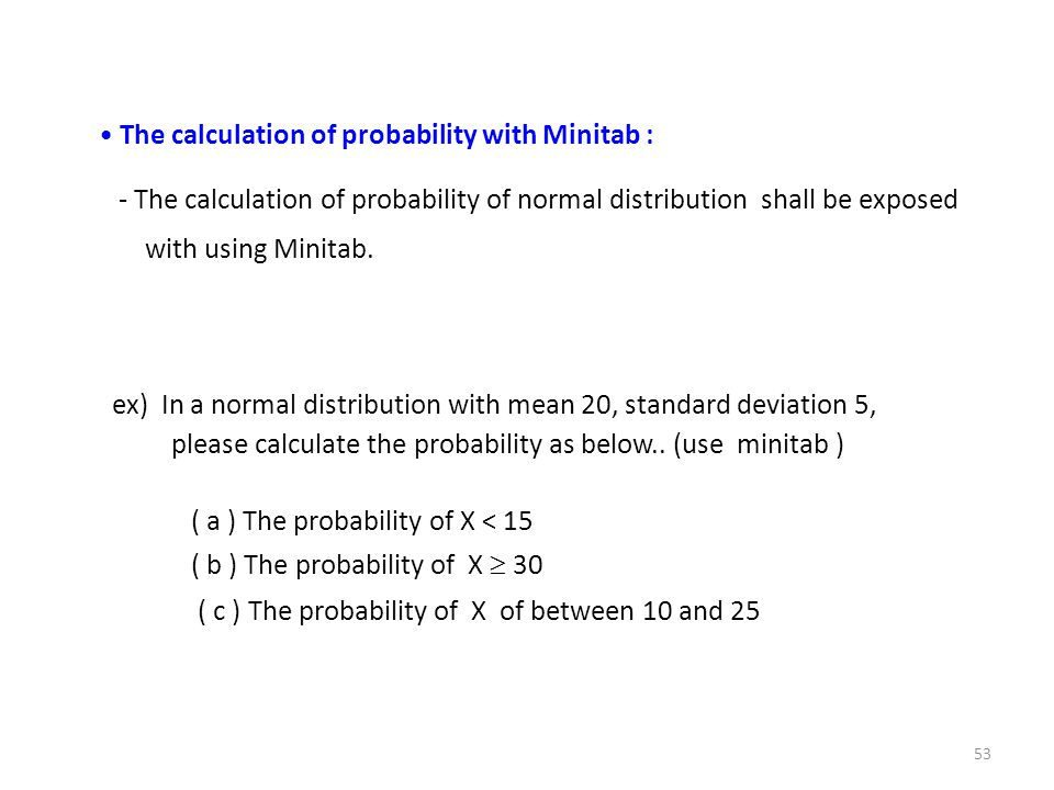 ex) In a normal distribution with mean 20, standard deviation 5, please calculate the probability as below.. (use minitab ) ( a ) The probability of X