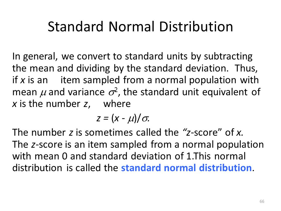 Standard Normal Distribution In general, we convert to standard units by subtracting the mean and dividing by the standard deviation. Thus, if x is an