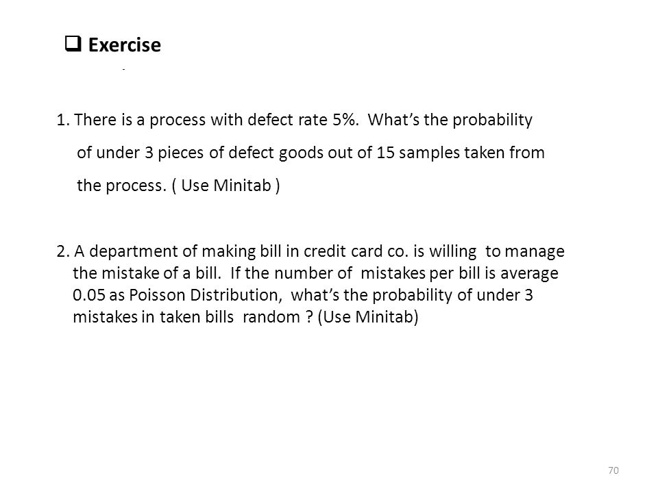  Exercise 1. There is a process with defect rate 5%. What's the probability of under 3 pieces of defect goods out of 15 samples taken from the proces
