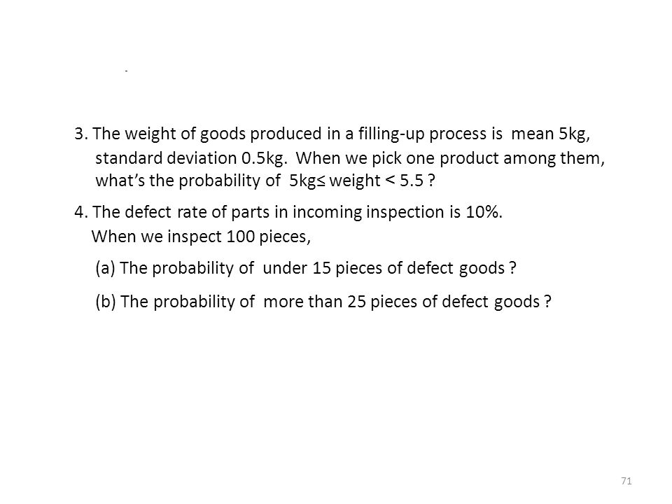 3. The weight of goods produced in a filling-up process is mean 5kg, standard deviation 0.5kg. When we pick one product among them, what's the probabi