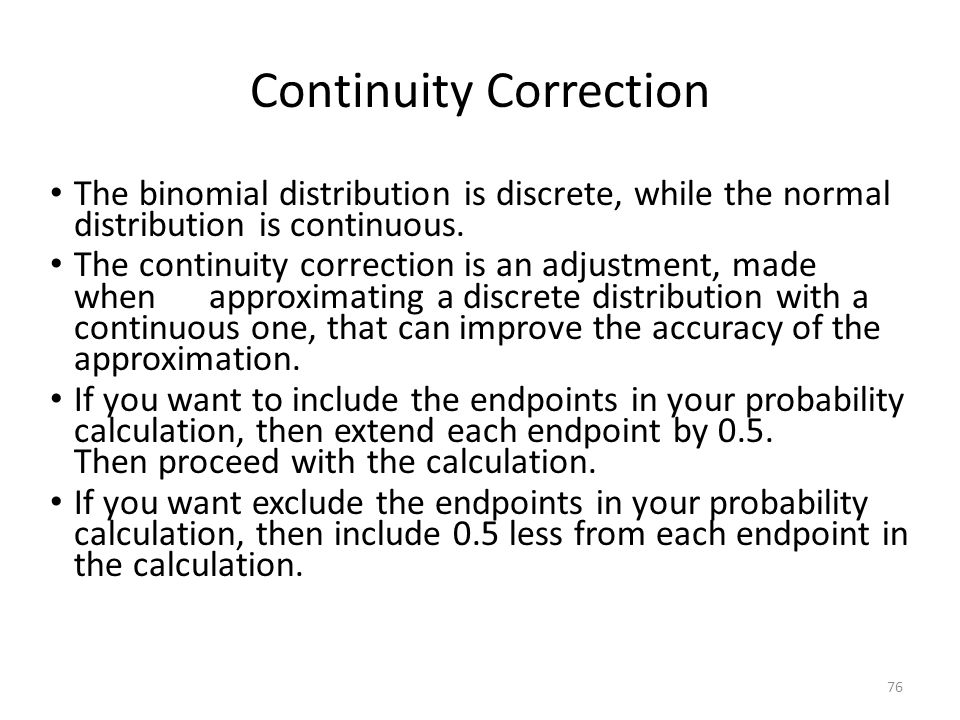 Continuity Correction The binomial distribution is discrete, while the normal distribution is continuous. The continuity correction is an adjustment,