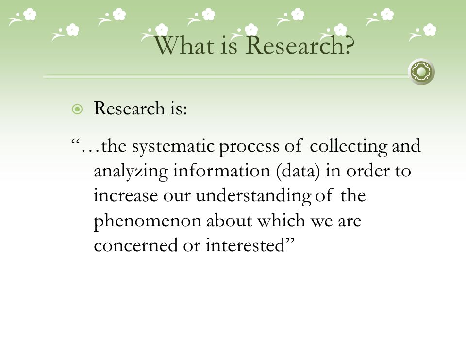 "What is Research?  Research is: ""…the systematic process of collecting and analyzing information (data) in order to increase our understanding of the"