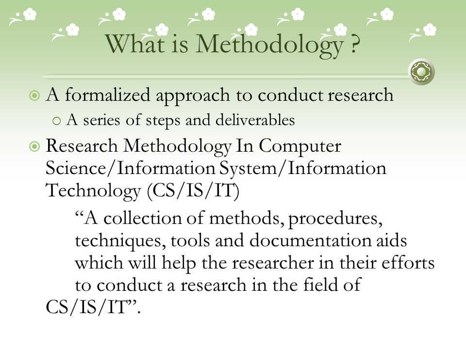 What is Methodology ?  A formalized approach to conduct research  A series of steps and deliverables  Research Methodology In Computer Science/Info