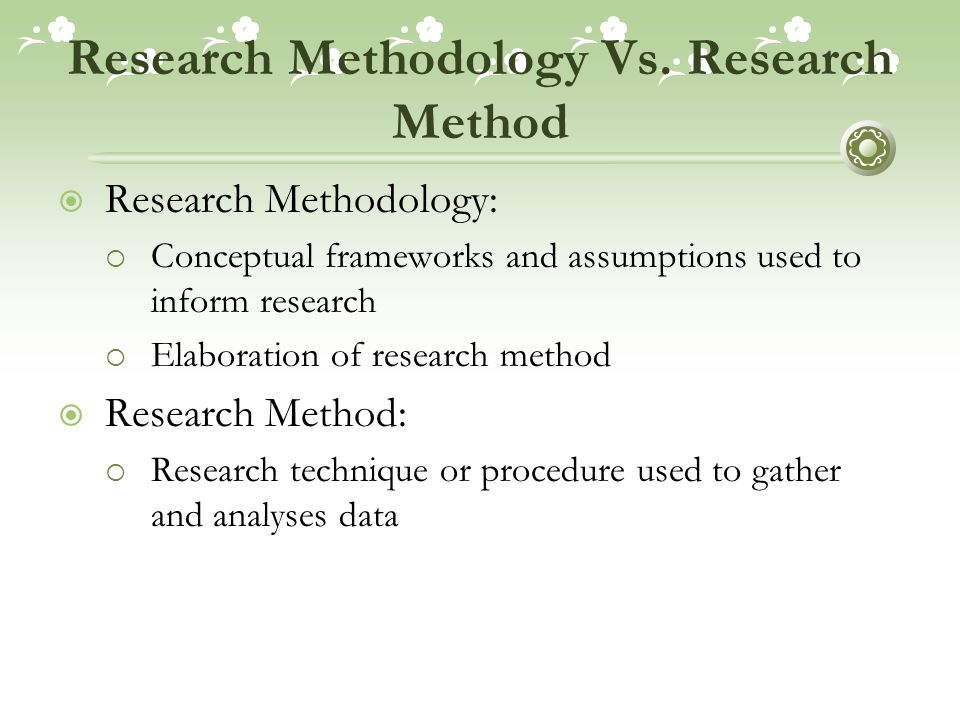 Research Methodology Vs. Research Method  Research Methodology:  Conceptual frameworks and assumptions used to inform research  Elaboration of rese