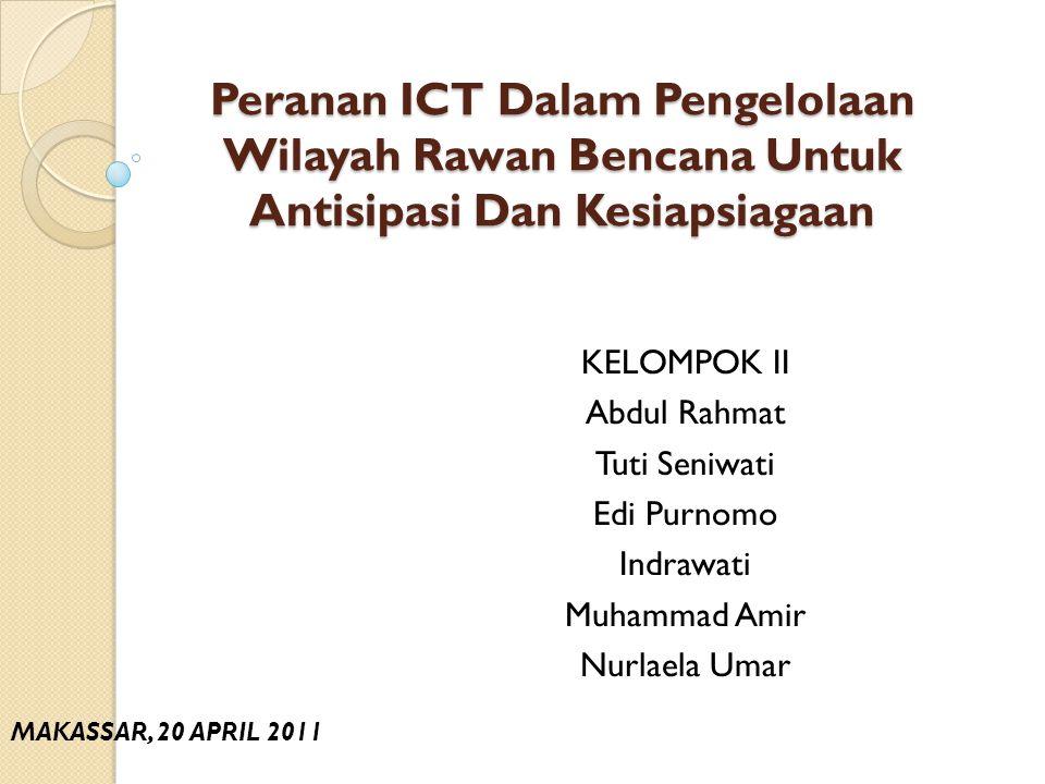 Peranan ICT Dalam Pengelolaan Wilayah Rawan Bencana Untuk Antisipasi Dan Kesiapsiagaan KELOMPOK II Abdul Rahmat Tuti Seniwati Edi Purnomo Indrawati Mu